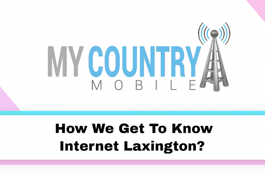 How We Get To Know Internet Laxington? - My country Mobile